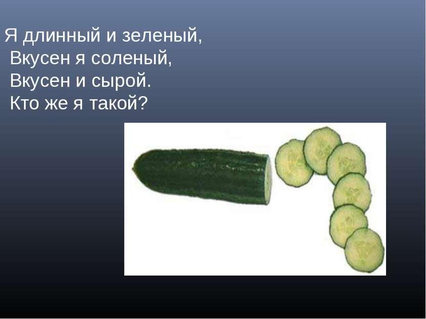 Я длинный и зеленый, Вкусен я соленый, Вкусен и сырой. Кто же я такой?