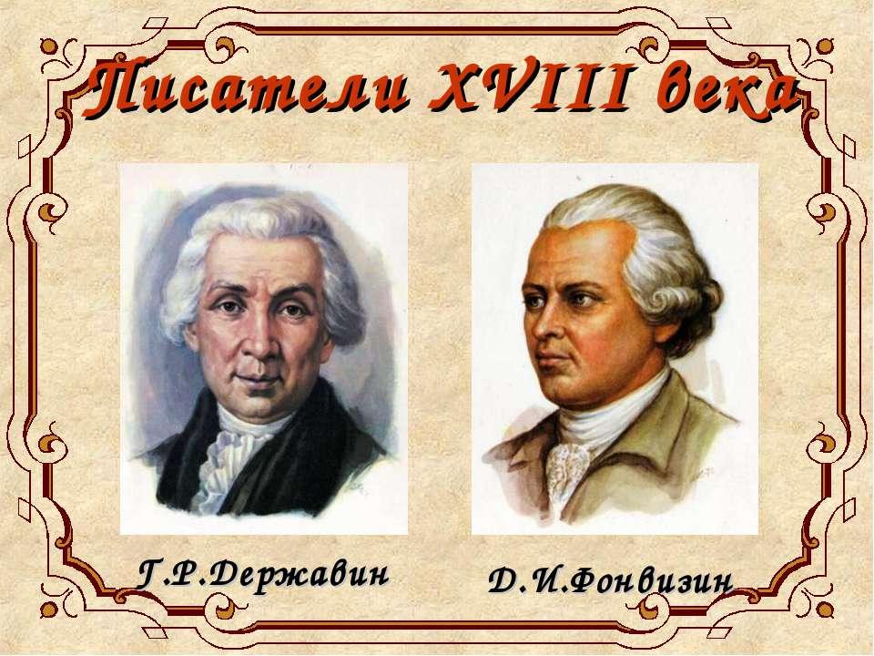 Писатели XVIII века Д.И.Фонвизин Г.Р.Державин
