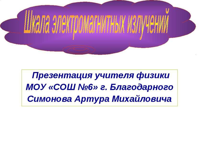Презентация учителя физики МОУ «СОШ №6» г. Благодарного Симонова Артура Михай...