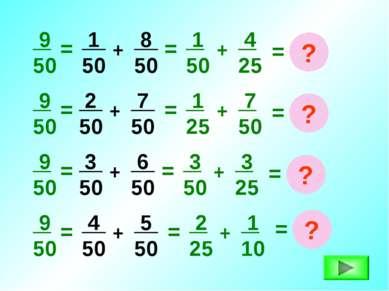 = 9 50 1 50 + + 8 50 = 1 50 4 25 = ? = 9 50 2 50 + 7 50 + = 1 25 7 50 = ? = 9...