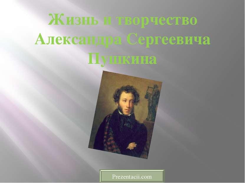 Жизнь и творчество Александра Сергеевича Пушкина Prezentacii.com