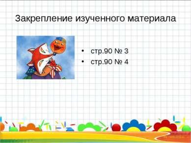 Закрепление изученного материала стр.90 № 3 стр.90 № 4 *
