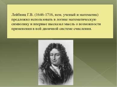 Лейбниц Г.В. (1646-1716, нем. ученый и математик) предложил использовать в ло...