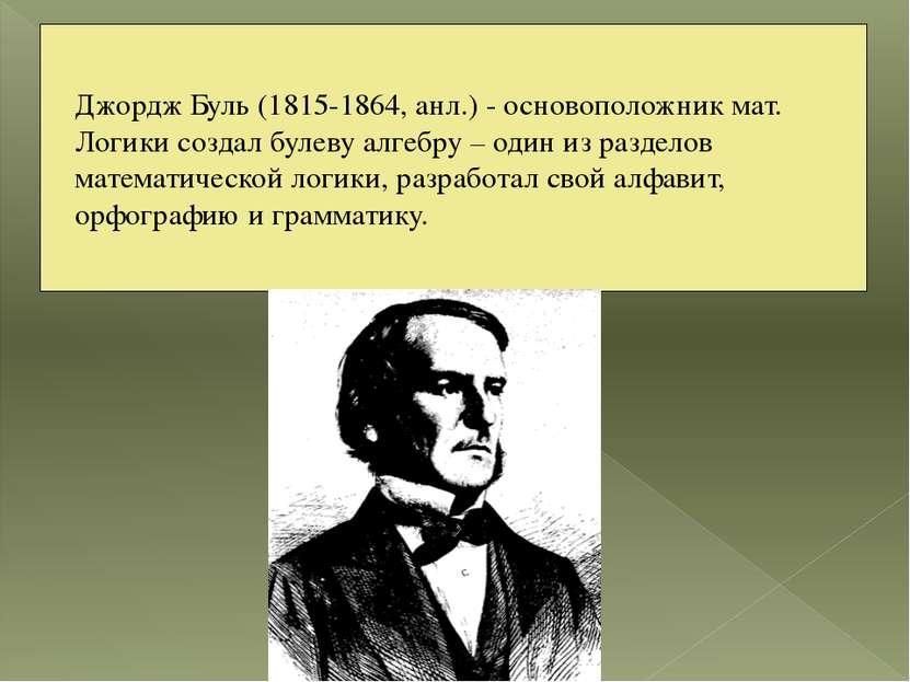 Джордж Буль (1815-1864, анл.) - основоположник мат. Логики создал булеву алге...