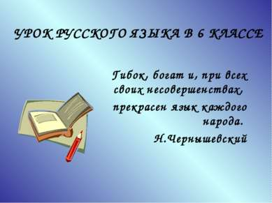 УРОК РУССКОГО ЯЗЫКА В 6 КЛАССЕ Гибок, богат и, при всех своих несовершенствах...