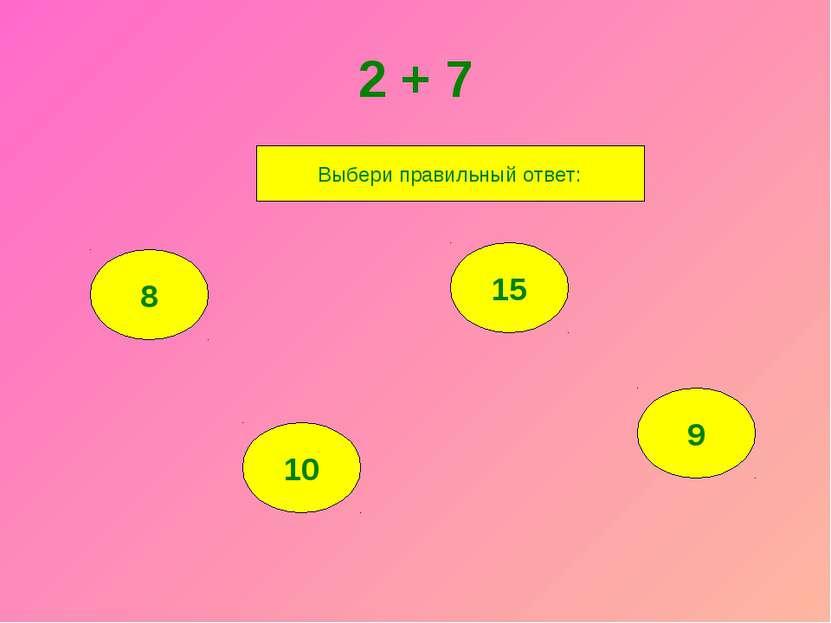 2 + 7 8 10 15 9 Выбери правильный ответ: