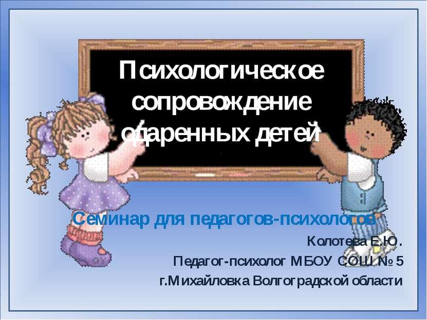 Психологическое сопровождение одаренных детей Семинар для педагогов-психолого...
