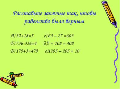 Расставьте запятые так, чтобы равенство было верным А) 32+18=5 г) 63 – 27 =60...
