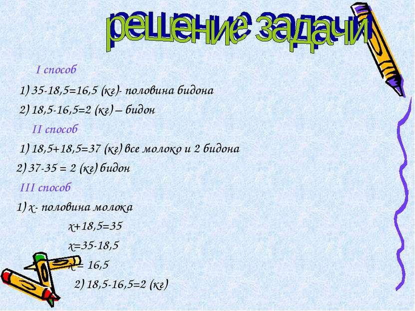 I способ 1) 35-18,5=16,5 (кг)- половина бидона 2) 18,5-16,5=2 (кг) – бидон II...
