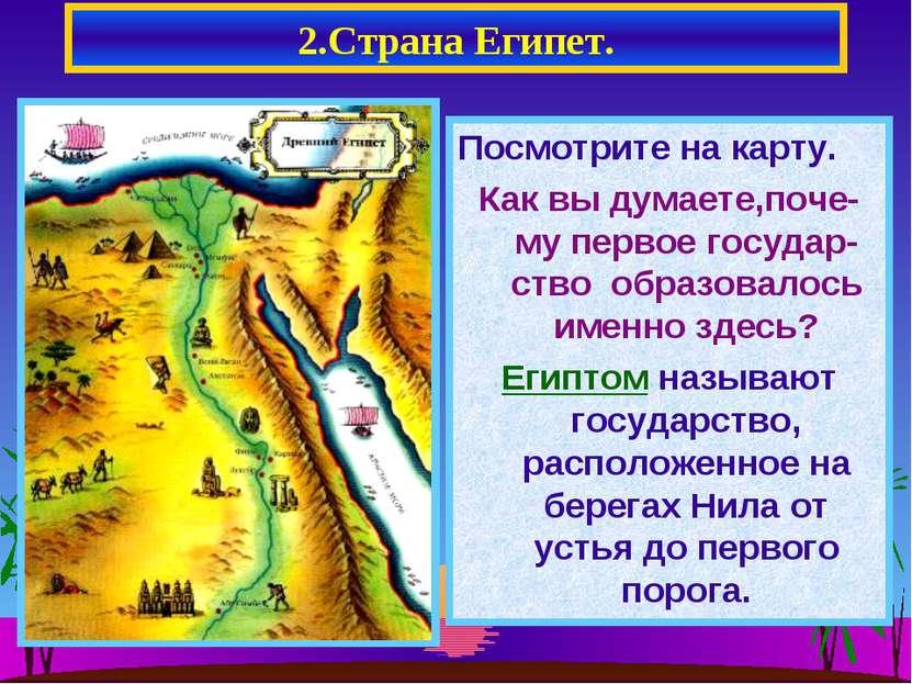 2.Страна Египет. Посмотрите на карту. Как вы думаете,поче-му первое государ-с...