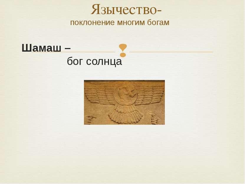Шамаш – бог солнца Язычество- поклонение многим богам