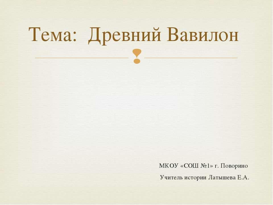 МКОУ «СОШ №1» г. Поворино Учитель истории Латышева Е.А. Тема: Древний Вавилон