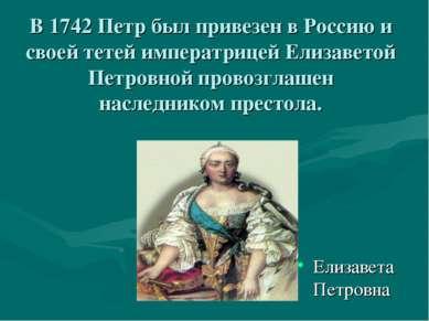 В 1742 Петр был привезен в Россию и своей тетей императрицей Елизаветой Петро...