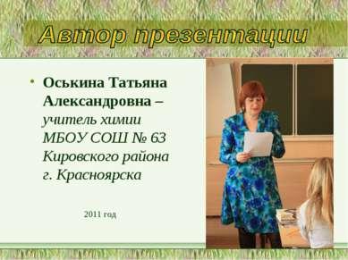 Оськина Татьяна Александровна – учитель химии МБОУ СОШ № 63 Кировского района...