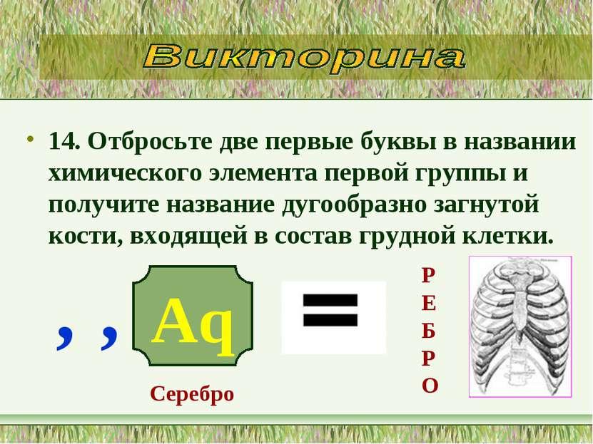 14. Отбросьте две первые буквы в названии химического элемента первой группы ...
