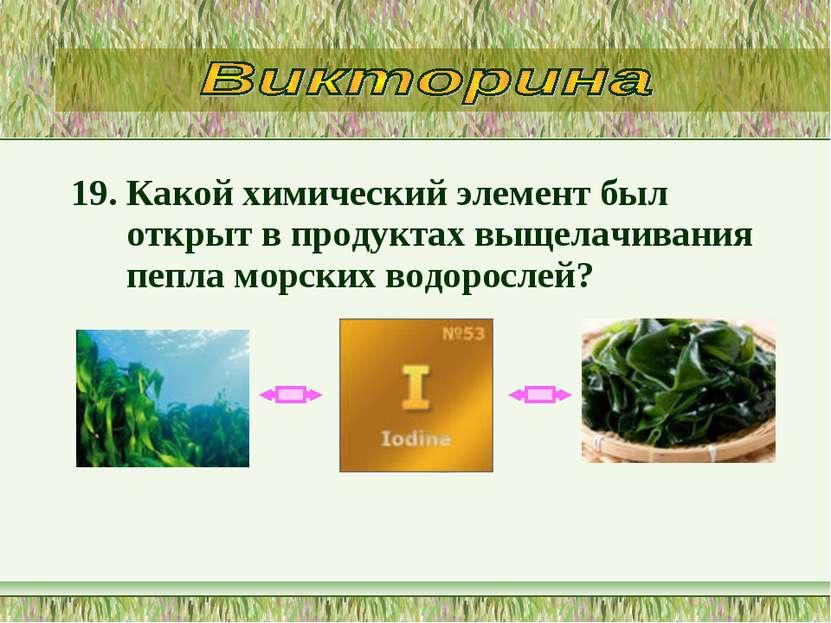 19. Какой химический элемент был открыт в продуктах выщелачивания пепла морск...