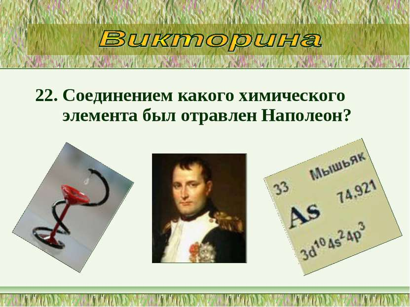 22. Соединением какого химического элемента был отравлен Наполеон?