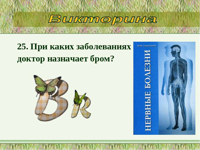 25. При каких заболеваниях доктор назначает бром?