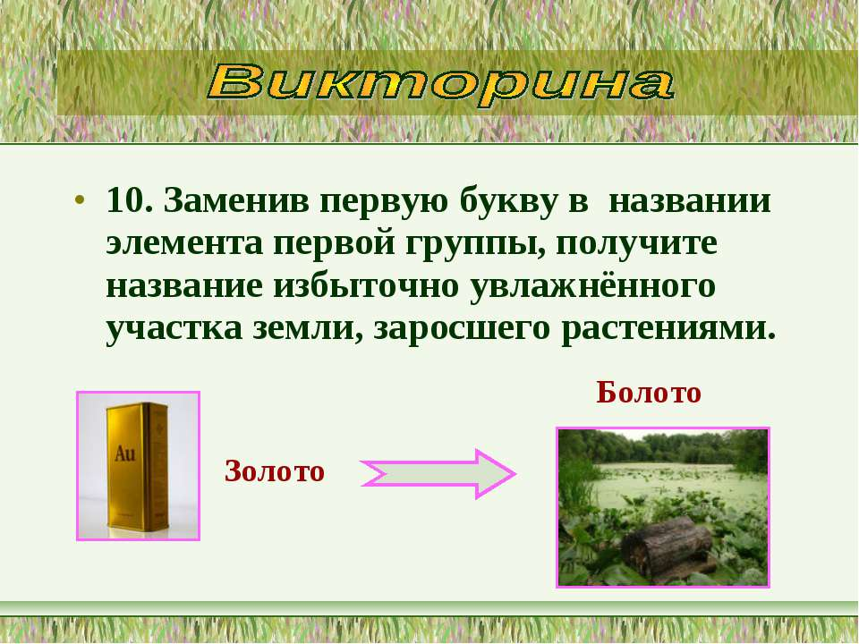 10. Заменив первую букву в названии элемента первой группы, получите названи...