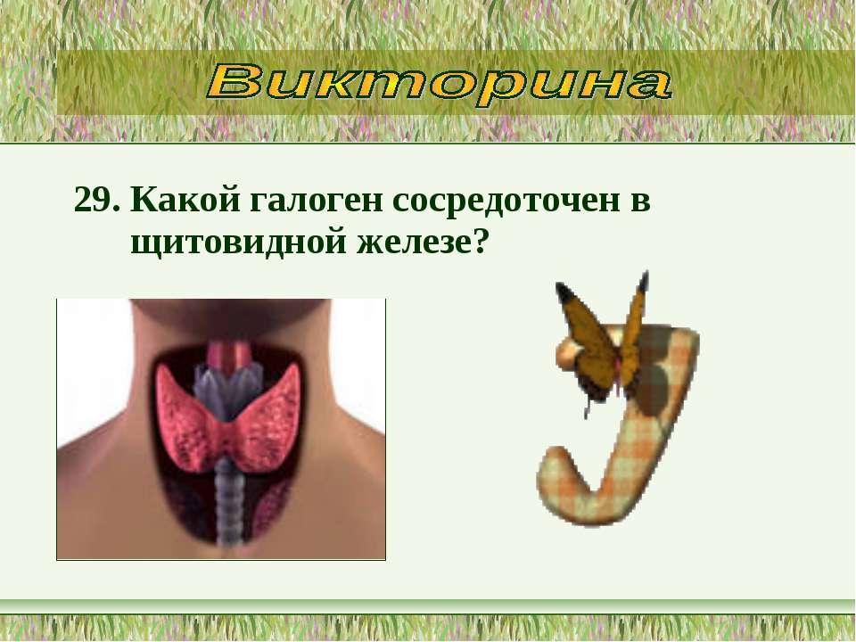 29. Какой галоген сосредоточен в щитовидной железе?