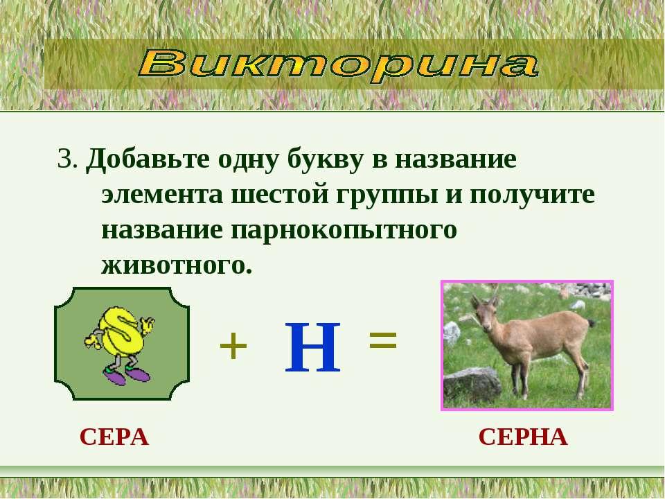 3. Добавьте одну букву в название элемента шестой группы и получите название ...