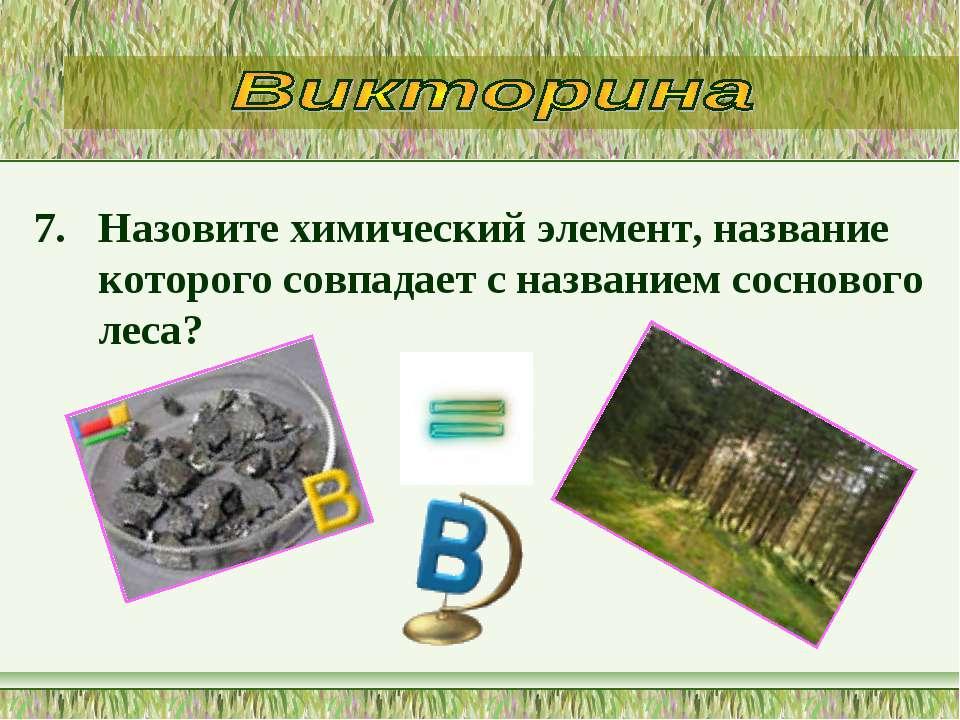 7. Назовите химический элемент, название которого совпадает с названием сосно...