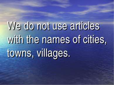 We do not use articles with the names of cities, towns, villages.