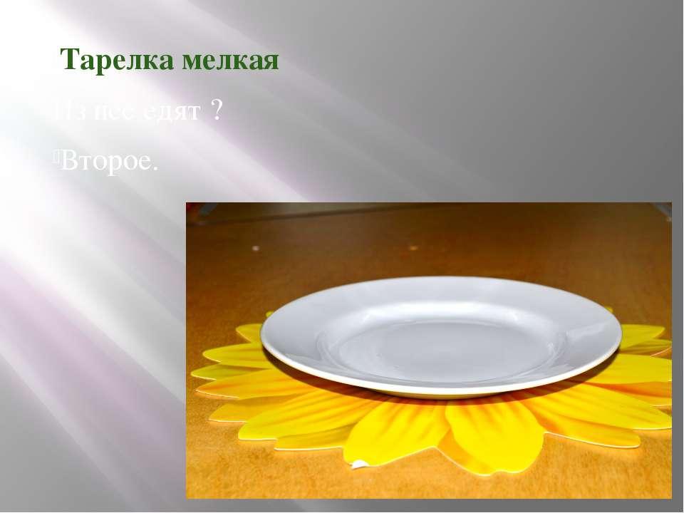 Тарелка мелкая Из нее едят ? Второе.
