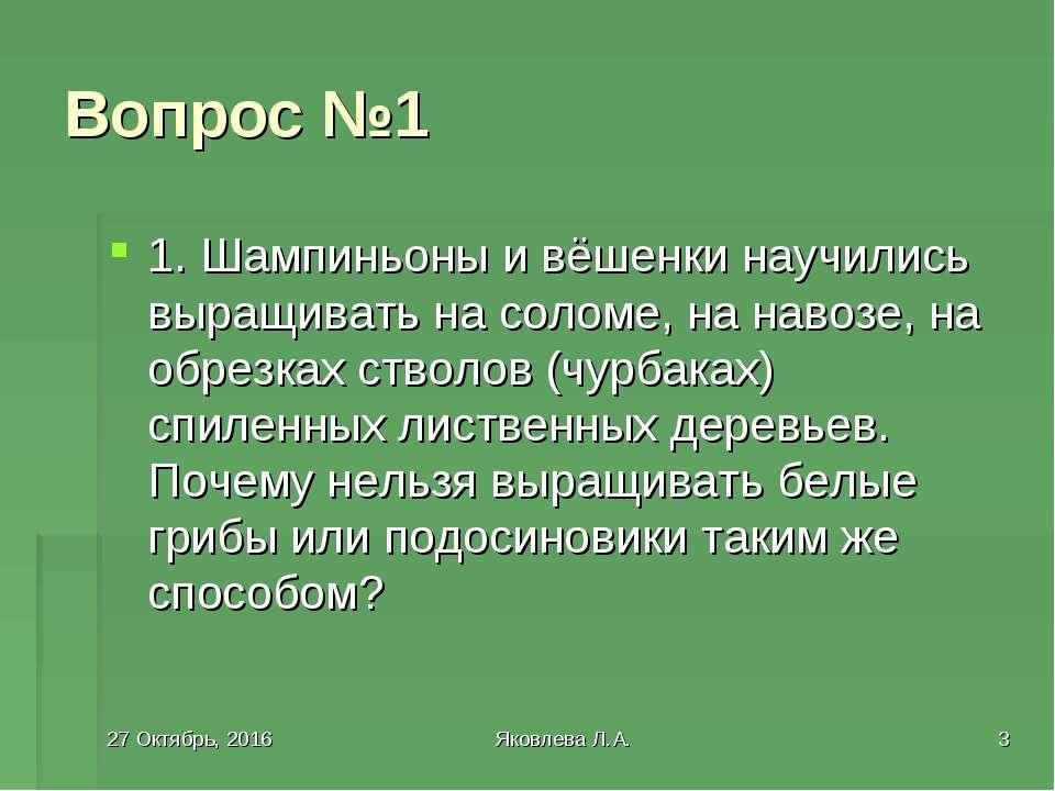 * Яковлева Л.А. * Вопрос №1 1. Шампиньоны и вёшенки научились выращивать на с...