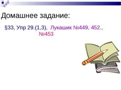 Домашнее задание: §33, Упр 29.(1,3), Лукашик №449, 452., №453