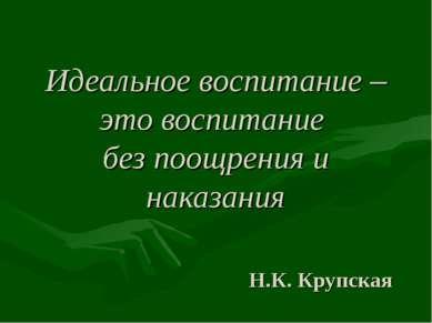 Идеальное воспитание – это воспитание без поощрения и наказания Н.К. Крупская