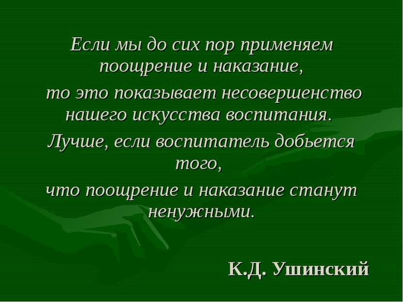 К.Д. Ушинский Если мы до сих пор применяем поощрение и наказание, то это пока...
