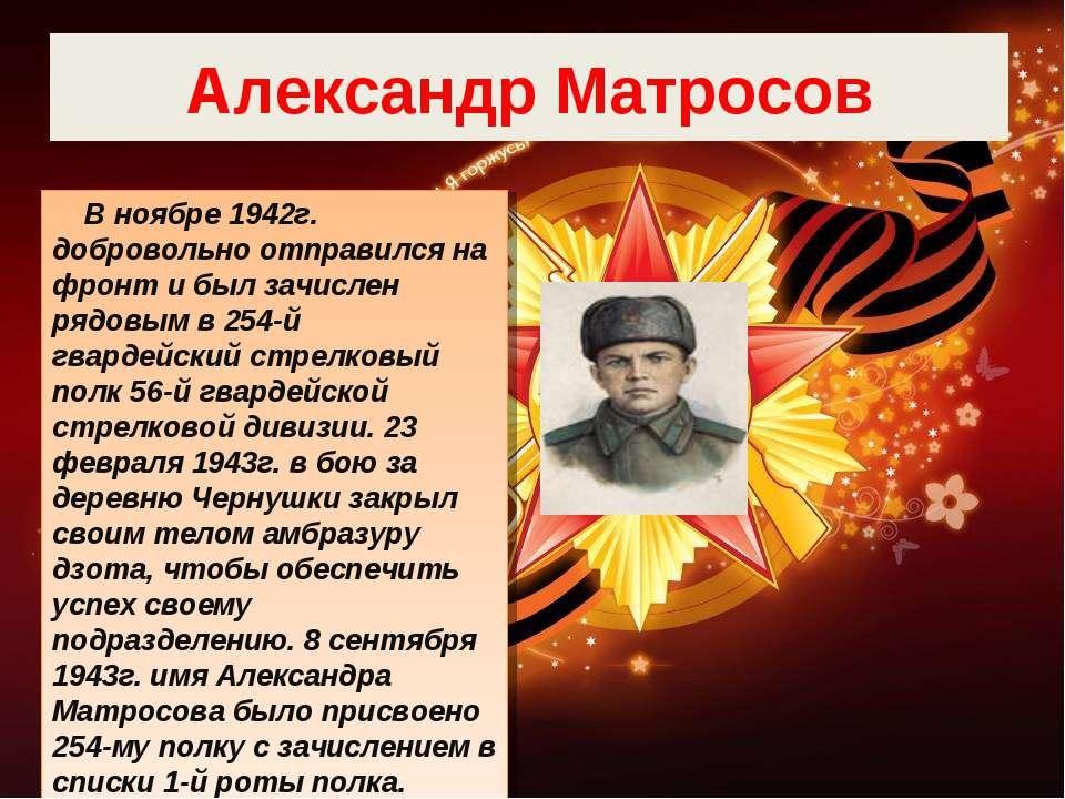 Александр Матросов В ноябре 1942г. добровольно отправился на фронт и был зачи...