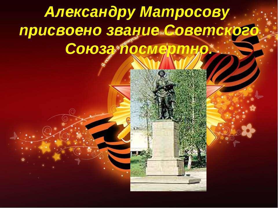 Александру Матросову присвоено звание Советского Союза посмертно.