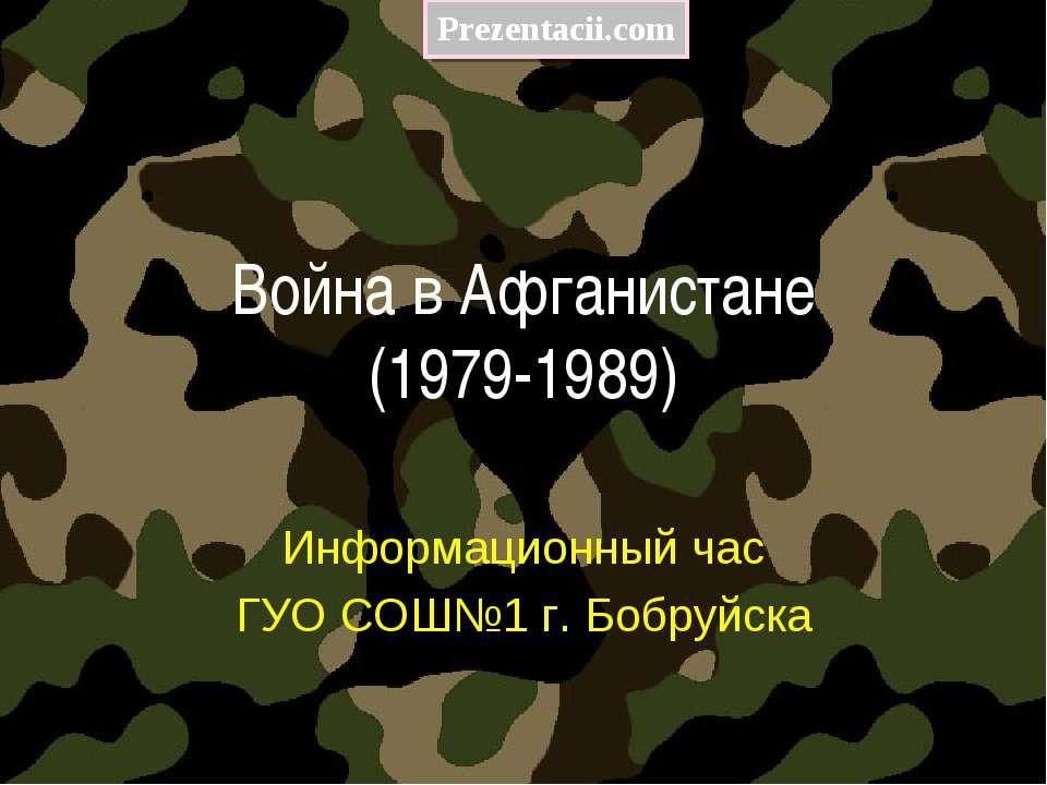Война в Афганистане (1979-1989) Информационный час ГУО СОШ№1 г. Бобруйска