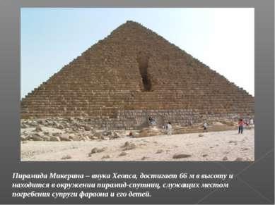 Пирамида Микерина – внука Хеопса, достигает 66 м в высоту и находится в окруж...