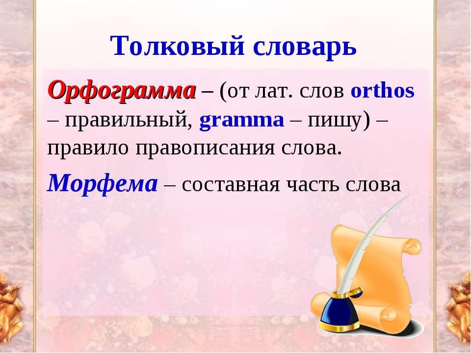 Толковый словарь Орфограмма – (от лат. слов orthos – правильный, gramma – пиш...