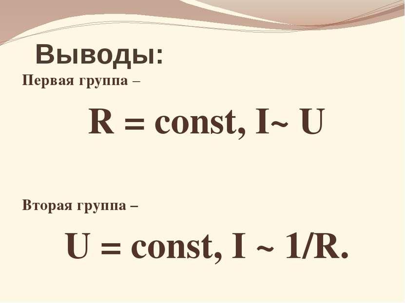Выводы: Первая группа – R = const, I~ U Вторая группа – U = const, I ~ 1/R.