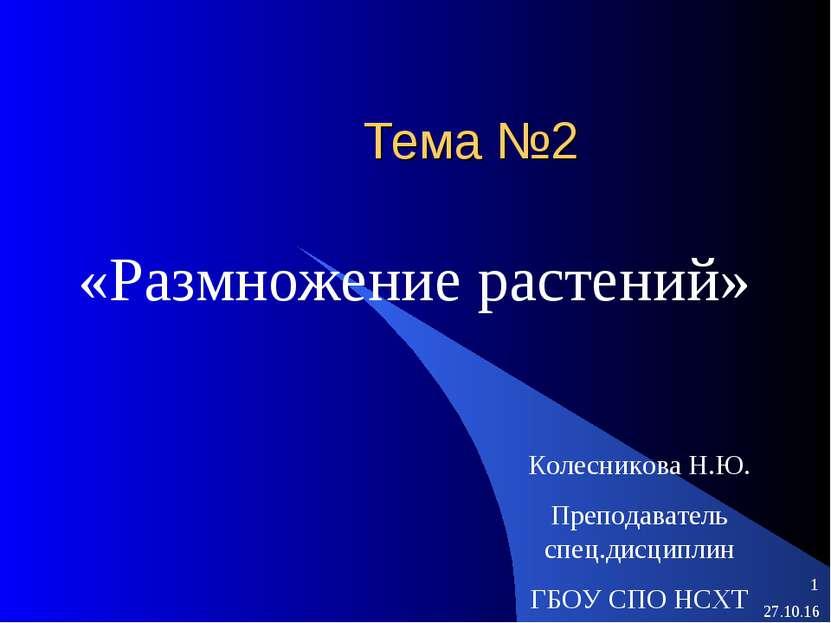 Тема №2 «Размножение растений» Колесникова Н.Ю. Преподаватель спец.дисциплин ...