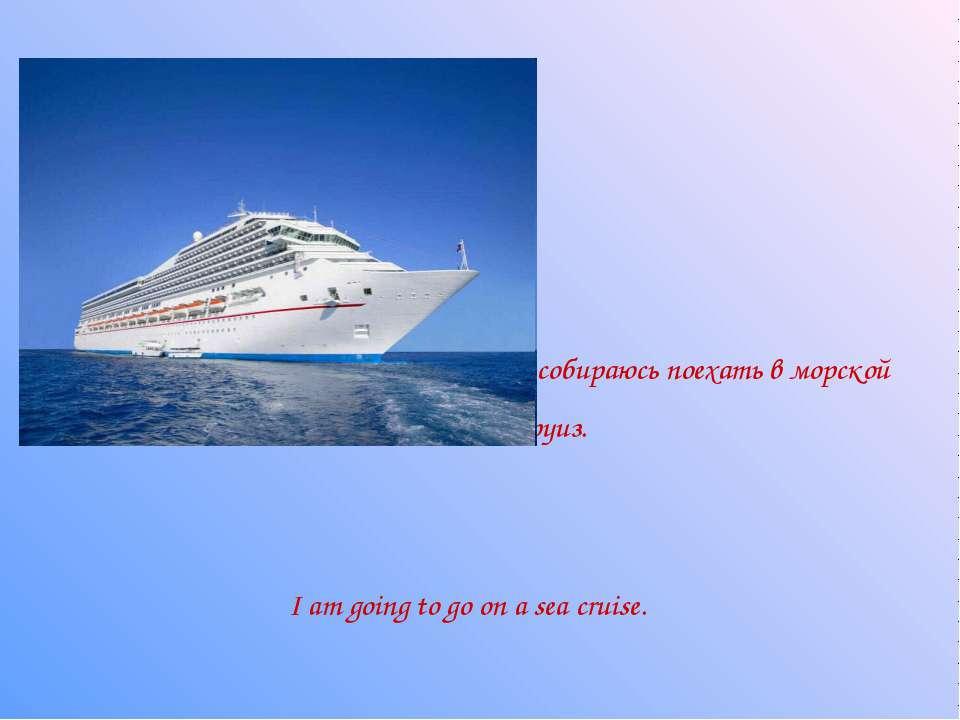 Я собираюсь поехать в морской круиз. I am going to go on a sea cruise.
