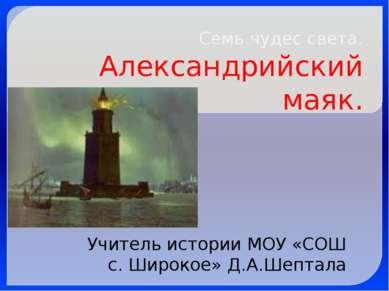 Семь чудес света. Александрийский маяк. Учитель истории МОУ «СОШ с. Широкое» ...