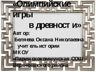 «Олимпийские игры в древности» Автор: Беляева Оксана Николаевна учитель истор...