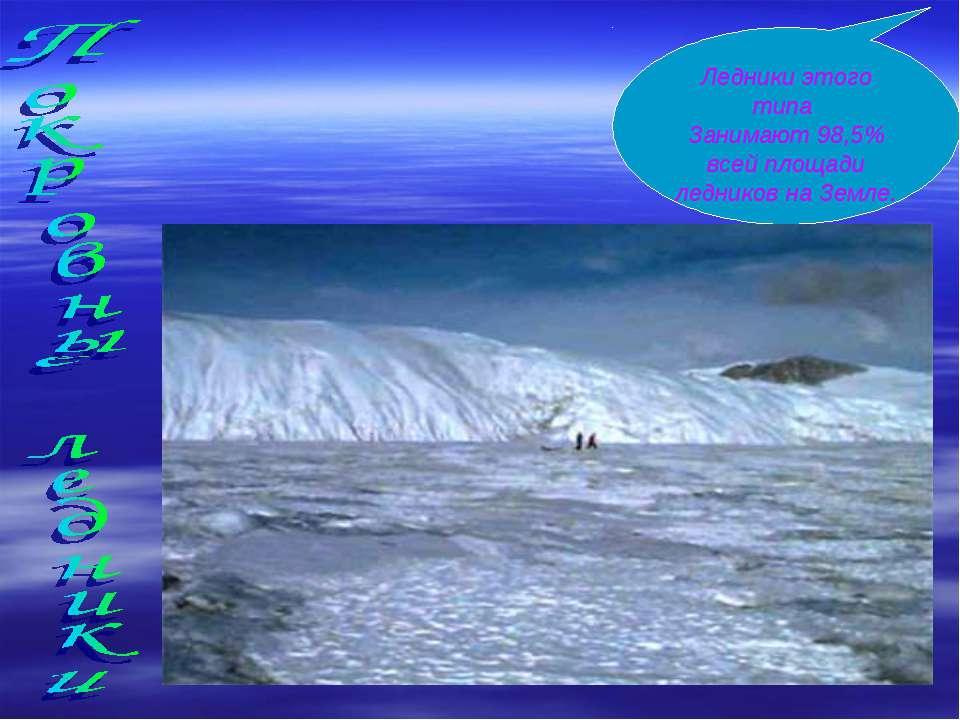 Ледники этого типа Занимают 98,5% всей площади ледников на Земле.