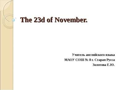 The 23d of November. Учитель английского языка МАОУ СОШ № 8 г. Старая Русса З...