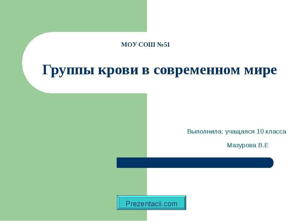 Выполнила: учащаяся 10 класса Мазурова В.Е МОУ СОШ №51 Группы крови в совреме...