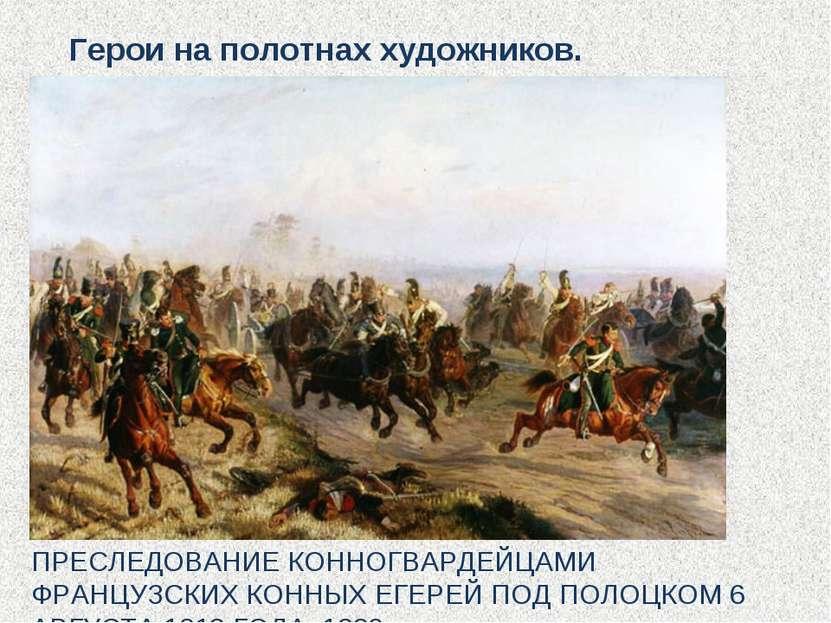 ПРЕСЛЕДОВАНИЕ КОННОГВАРДЕЙЦАМИ ФРАНЦУЗСКИХ КОННЫХ ЕГЕРЕЙ ПОД ПОЛОЦКОМ 6 АВГУС...