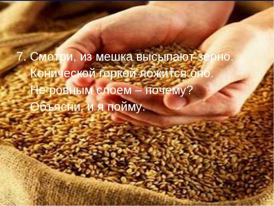 7. Смотри, из мешка высыпают зерно. Конической горкой ложится оно. Не ровным ...