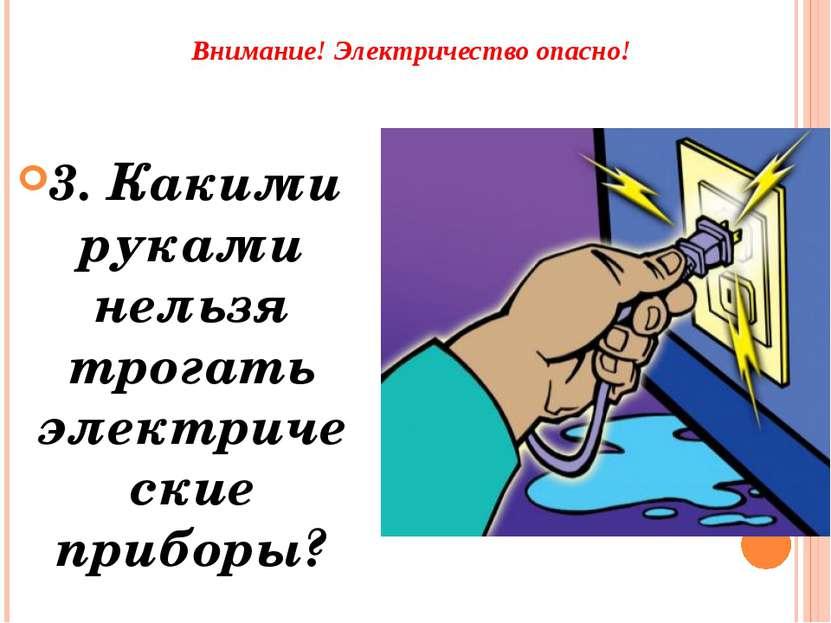 Внимание! Электричество опасно! 3. Какими руками нельзя трогать электрические...