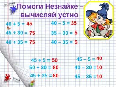 Помоги Незнайке – вычисляй устно 40 + 5 = 45 + 30 = 40 + 35 = 45 75 75 45 + 5...