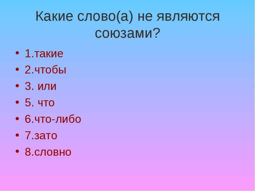 Какие слово(а) не являются союзами? 1.такие 2.чтобы 3. или 5. что 6.что-либо ...